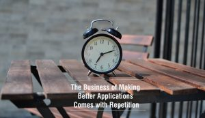 The Business of Making Better Applications Comes with Repetition
